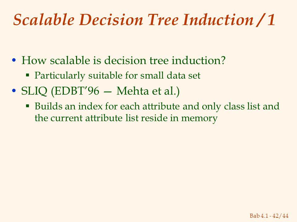 Bab 4.1 - 42/44 Scalable Decision Tree Induction / 1 How scalable is decision tree induction?  Particularly suitable for small data set SLIQ (EDBT'96