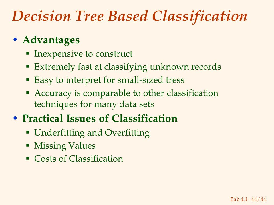 Bab 4.1 - 44/44 Decision Tree Based Classification Advantages  Inexpensive to construct  Extremely fast at classifying unknown records  Easy to int