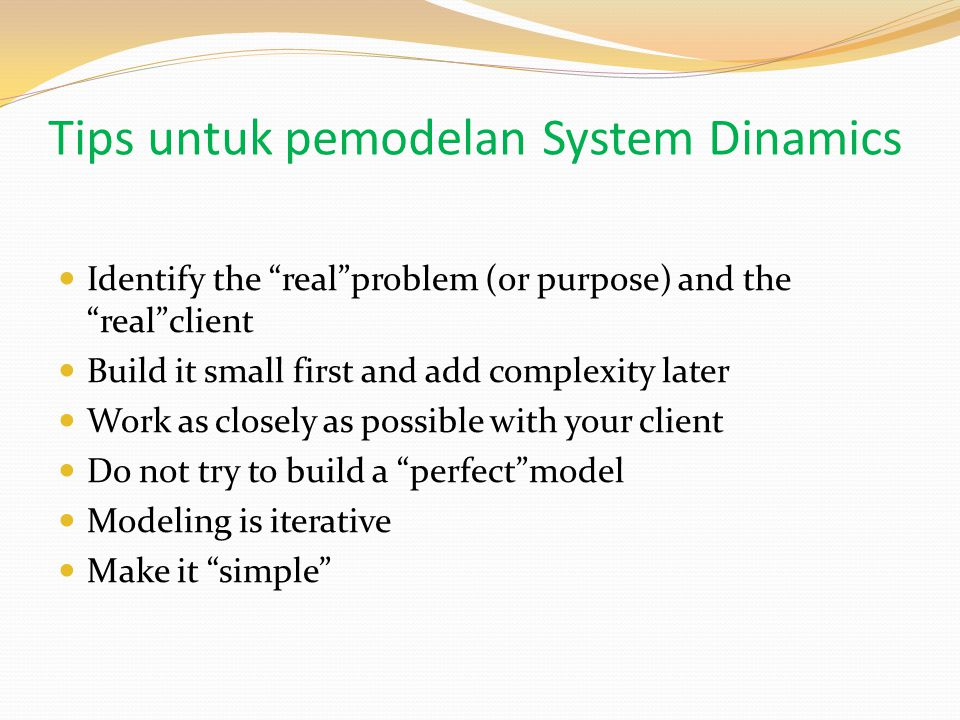 Tips untuk pemodelan System Dinamics Identify the real problem (or purpose) and the real client Build it small first and add complexity later Work as closely as possible with your client Do not try to build a perfect model Modeling is iterative Make it simple