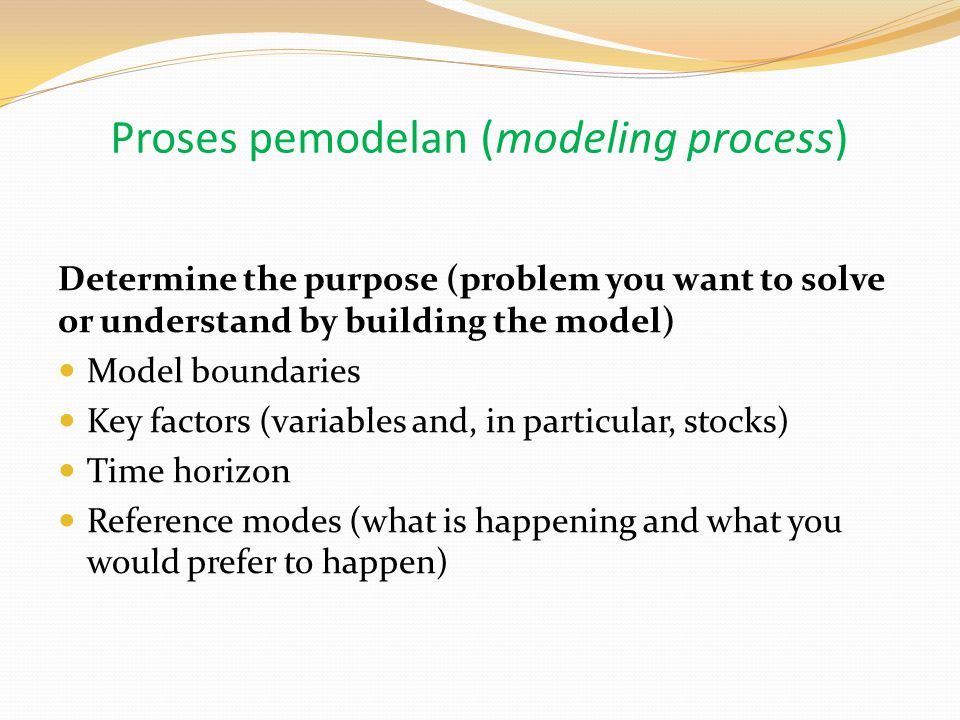 Proses pemodelan (modeling process) Determine the purpose (problem you want to solve or understand by building the model) Model boundaries Key factors (variables and, in particular, stocks) Time horizon Reference modes (what is happening and what you would prefer to happen)