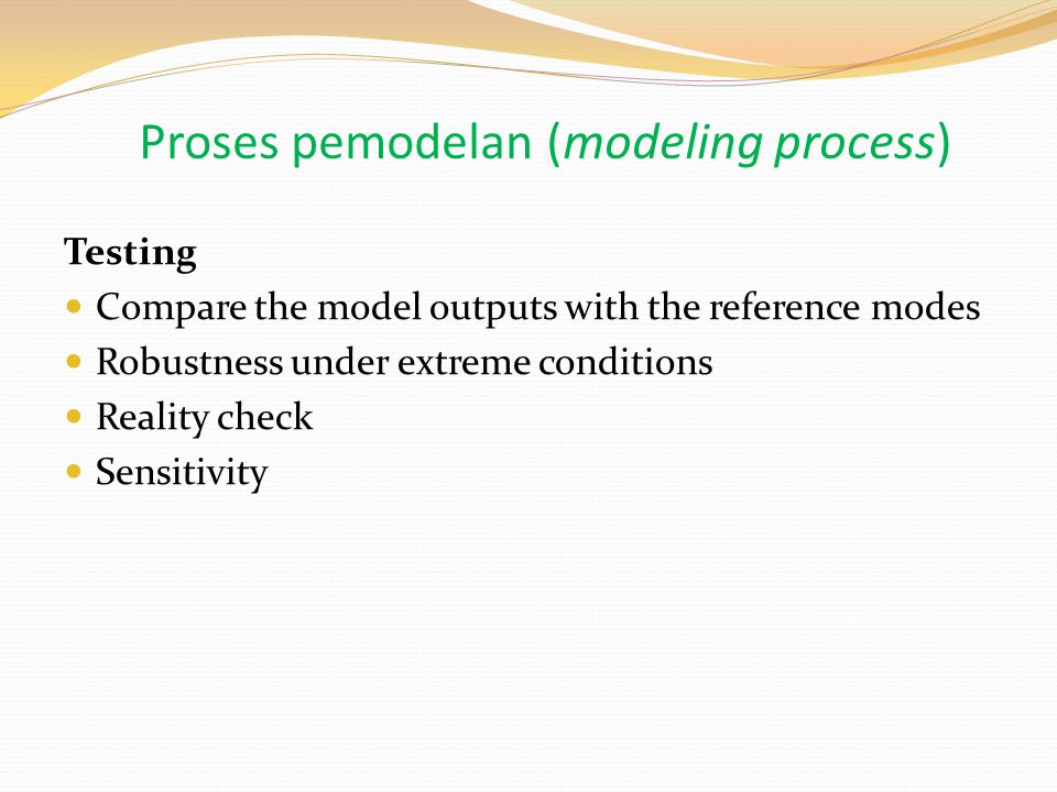 Testing Compare the model outputs with the reference modes Robustness under extreme conditions Reality check Sensitivity Proses pemodelan (modeling process)