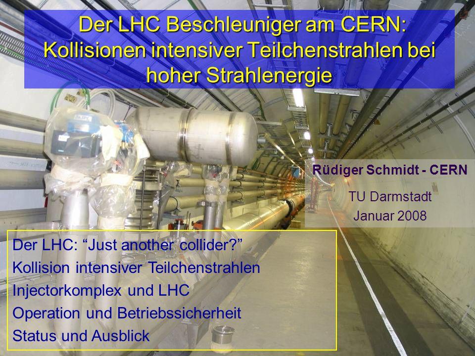 R.Schmidt - TU Darmstadt Januar 20081 Der LHC Beschleuniger am CERN: Kollisionen intensiver Teilchenstrahlen bei hoher Strahlenergie Der LHC Beschleuniger am CERN: Kollisionen intensiver Teilchenstrahlen bei hoher Strahlenergie Rüdiger Schmidt - CERN TU Darmstadt Januar 2008 Der LHC: Just another collider Kollision intensiver Teilchenstrahlen Injectorkomplex und LHC Operation und Betriebssicherheit Status und Ausblick