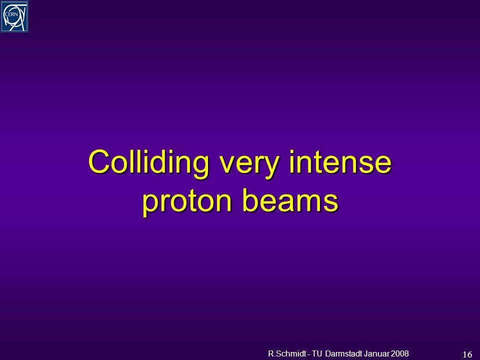 R.Schmidt - TU Darmstadt Januar 2008 16 Colliding very intense proton beams