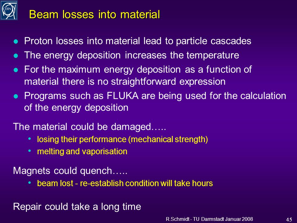 R.Schmidt - TU Darmstadt Januar 2008 45 Beam losses into material l Proton losses into material lead to particle cascades l The energy deposition increases the temperature l For the maximum energy deposition as a function of material there is no straightforward expression l Programs such as FLUKA are being used for the calculation of the energy deposition The material could be damaged…..