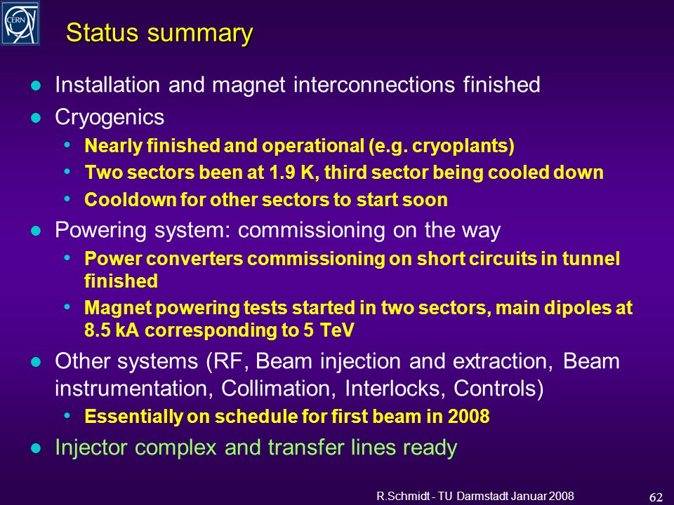 R.Schmidt - TU Darmstadt Januar 2008 62 Status summary l Installation and magnet interconnections finished l Cryogenics Nearly finished and operational (e.g.