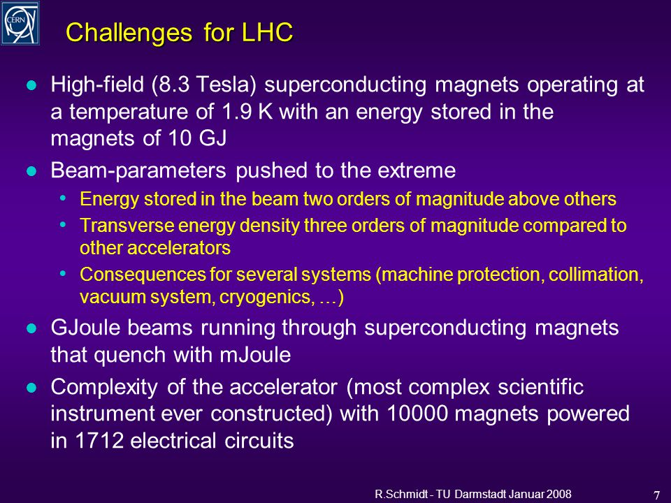 R.Schmidt - TU Darmstadt Januar 2008 7 Challenges for LHC l High-field (8.3 Tesla) superconducting magnets operating at a temperature of 1.9 K with an energy stored in the magnets of 10 GJ l Beam-parameters pushed to the extreme Energy stored in the beam two orders of magnitude above others Transverse energy density three orders of magnitude compared to other accelerators Consequences for several systems (machine protection, collimation, vacuum system, cryogenics, …) l GJoule beams running through superconducting magnets that quench with mJoule l Complexity of the accelerator (most complex scientific instrument ever constructed) with 10000 magnets powered in 1712 electrical circuits