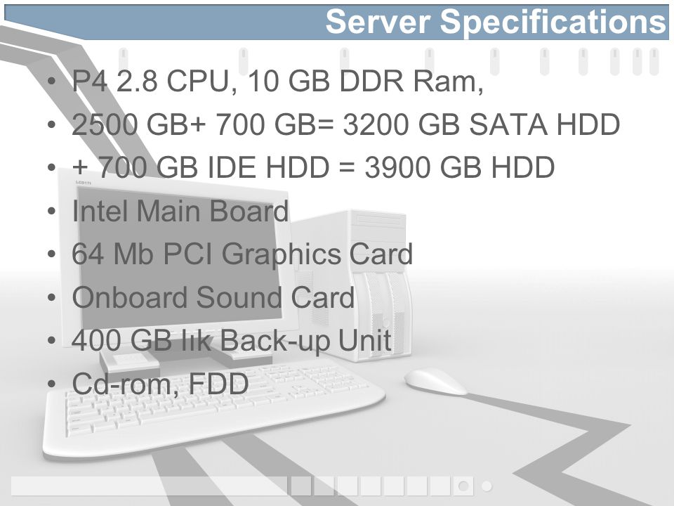 Server Specifications P4 2.8 CPU, 10 GB DDR Ram, 2500 GB+ 700 GB= 3200 GB SATA HDD + 700 GB IDE HDD = 3900 GB HDD Intel Main Board 64 Mb PCI Graphics Card Onboard Sound Card 400 GB lık Back-up Unit Cd-rom, FDD