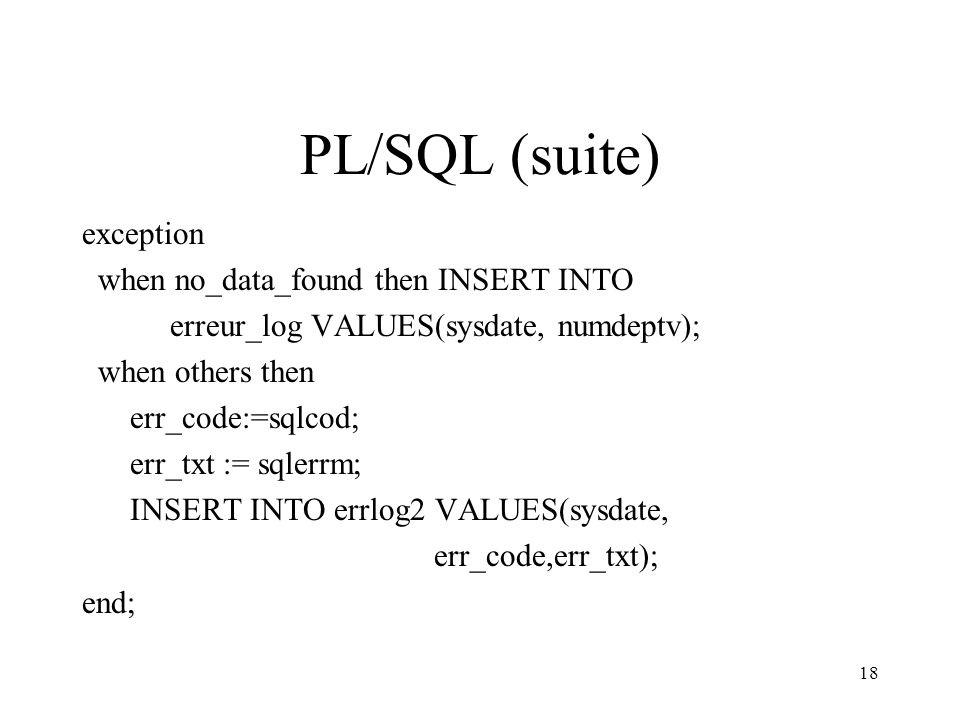18 PL/SQL (suite) exception when no_data_found then INSERT INTO erreur_log VALUES(sysdate, numdeptv); when others then err_code:=sqlcod; err_txt := sqlerrm; INSERT INTO errlog2 VALUES(sysdate, err_code,err_txt); end;