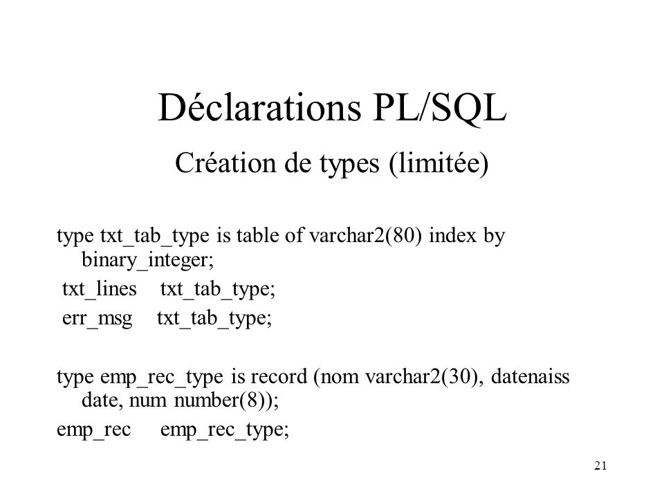 21 Déclarations PL/SQL Création de types (limitée) type txt_tab_type is table of varchar2(80) index by binary_integer; txt_lines txt_tab_type; err_msg txt_tab_type; type emp_rec_type is record (nom varchar2(30), datenaiss date, num number(8)); emp_rec emp_rec_type;