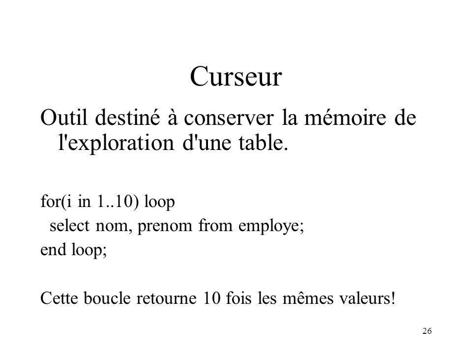26 Curseur Outil destiné à conserver la mémoire de l'exploration d'une table. for(i in 1..10) loop select nom, prenom from employe; end loop; Cette bo