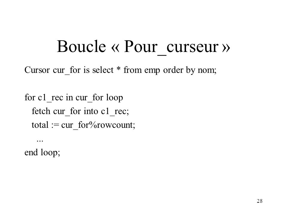 28 Boucle « Pour_curseur » Cursor cur_for is select * from emp order by nom; for c1_rec in cur_for loop fetch cur_for into c1_rec; total := cur_for%rowcount;...