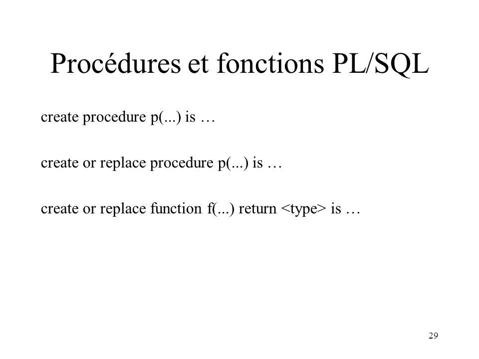 29 Procédures et fonctions PL/SQL create procedure p(...) is … create or replace procedure p(...) is … create or replace function f(...) return is …