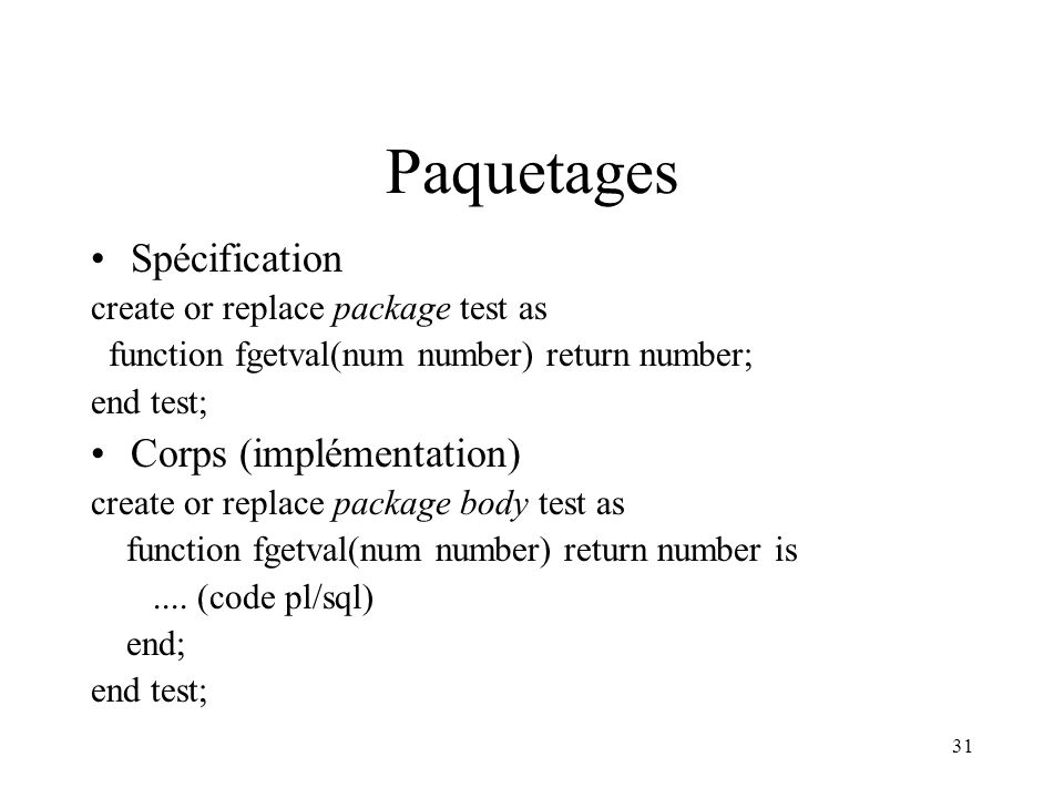 31 Paquetages Spécification create or replace package test as function fgetval(num number) return number; end test; Corps (implémentation) create or replace package body test as function fgetval(num number) return number is....