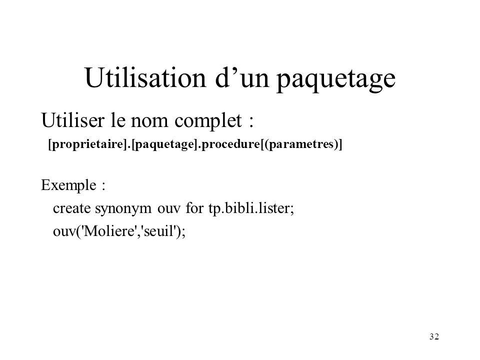 32 Utilisation d'un paquetage Utiliser le nom complet : [proprietaire].[paquetage].procedure[(parametres)] Exemple : create synonym ouv for tp.bibli.l