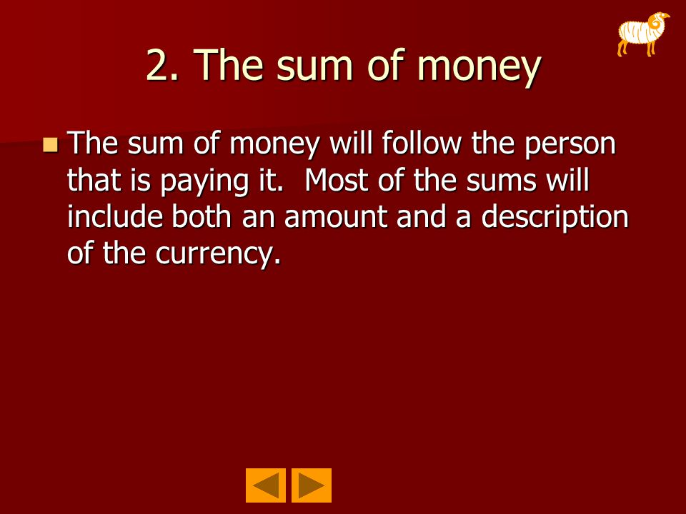 2. The sum of money The sum of money will follow the person that is paying it. Most of the sums will include both an amount and a description of the c