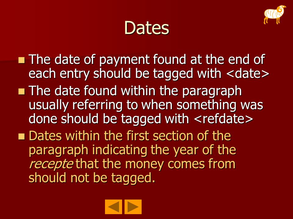 Dates The date of payment found at the end of each entry should be tagged with The date of payment found at the end of each entry should be tagged with The date found within the paragraph usually referring to when something was done should be tagged with The date found within the paragraph usually referring to when something was done should be tagged with Dates within the first section of the paragraph indicating the year of the recepte that the money comes from should not be tagged.