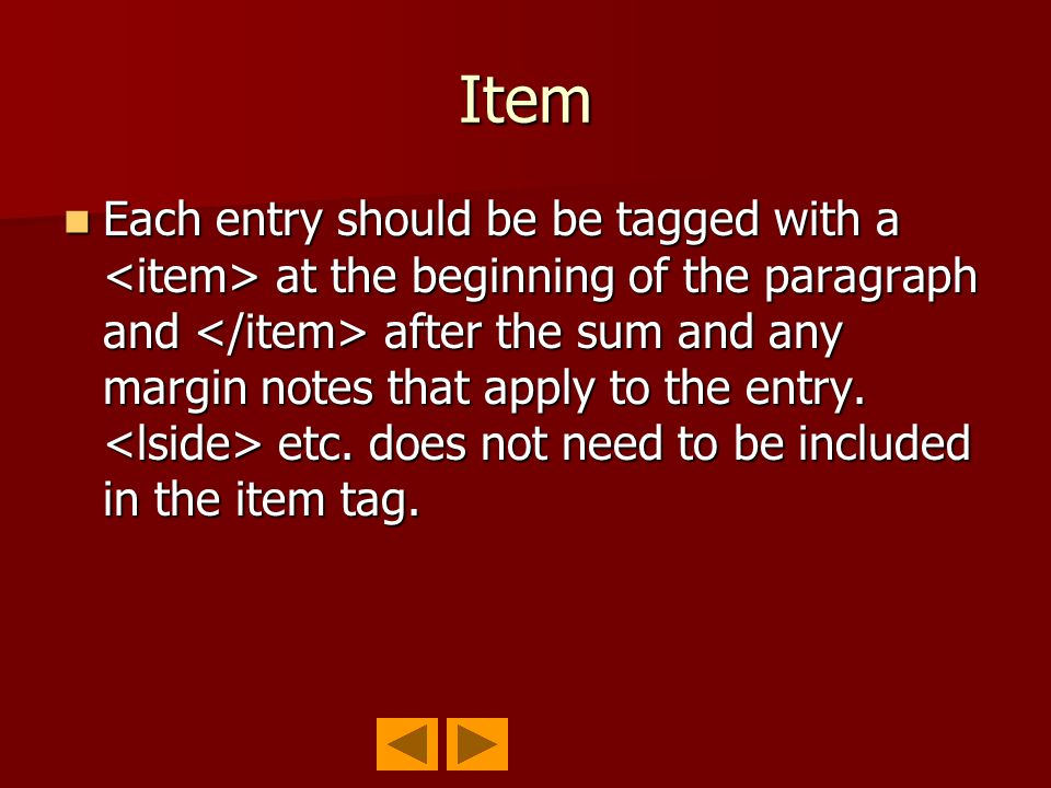 Item Each entry should be be tagged with a at the beginning of the paragraph and after the sum and any margin notes that apply to the entry.