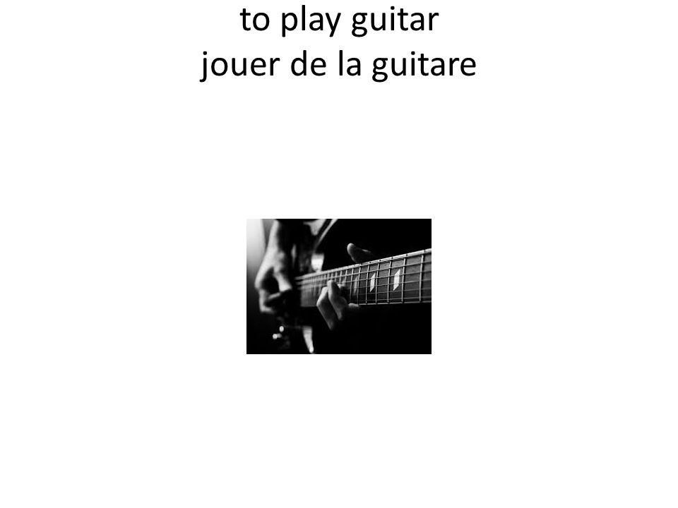 to play guitar jouer de la guitare