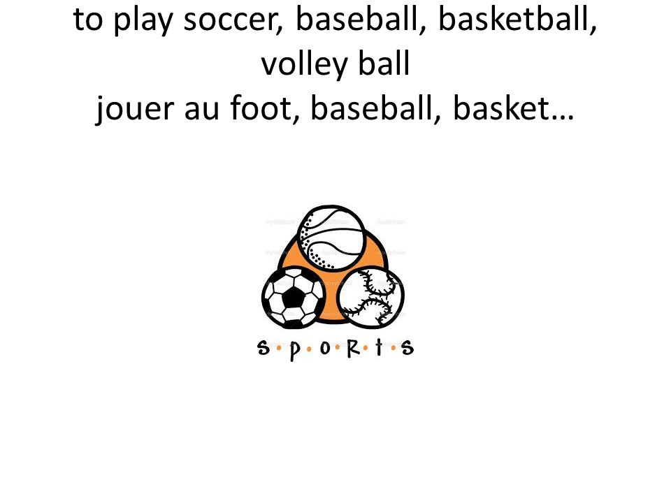 to play soccer, baseball, basketball, volley ball jouer au foot, baseball, basket…