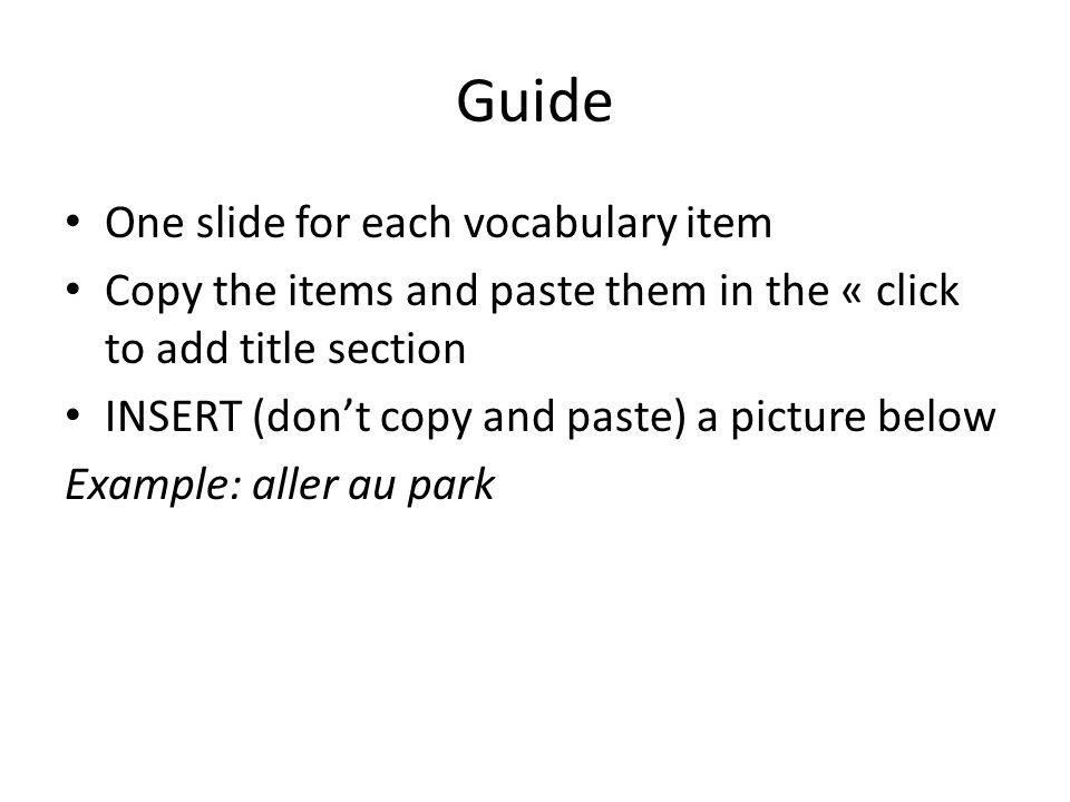 Guide One slide for each vocabulary item Copy the items and paste them in the « click to add title section INSERT (don't copy and paste) a picture bel