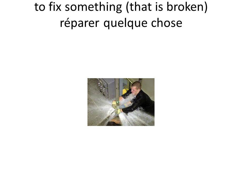 to fix something (that is broken) réparer quelque chose