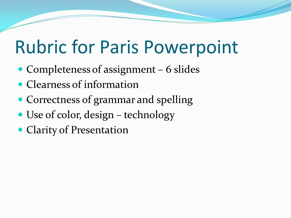 Rubric for Paris Powerpoint Completeness of assignment – 6 slides Clearness of information Correctness of grammar and spelling Use of color, design – technology Clarity of Presentation