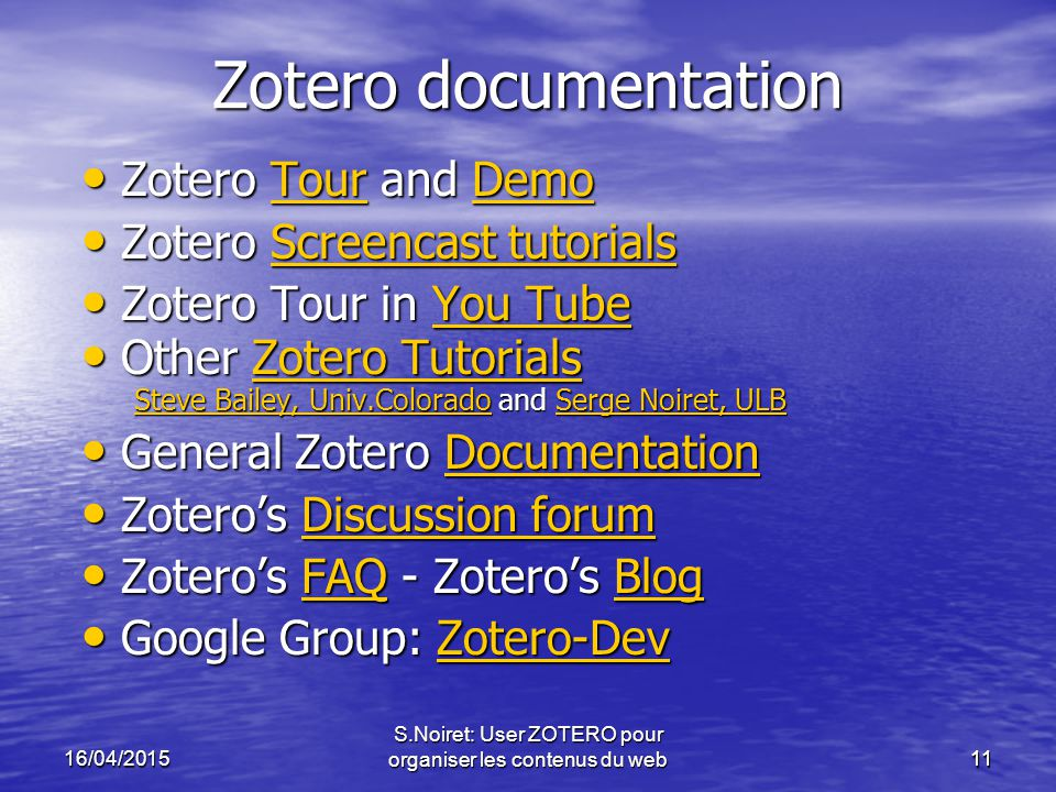 1116/04/2015 S.Noiret: User ZOTERO pour organiser les contenus du web11 Zotero documentation Zotero Tour and Demo Zotero Tour and DemoTourDemoTourDemo Zotero Screencast tutorials Zotero Screencast tutorialsScreencast tutorialsScreencast tutorials Zotero Tour in You Tube Zotero Tour in You TubeYou TubeYou Tube Other Zotero Tutorials Other Zotero Tutorials Steve Bailey, Univ.ColoradoSteve Bailey, Univ.Colorado and Serge Noiret, ULB Serge Noiret, ULB Steve Bailey, Univ.ColoradoSerge Noiret, ULB General Zotero Documentation General Zotero DocumentationDocumentation Zotero's Discussion forum Zotero's Discussion forumDiscussion forumDiscussion forum Zotero's FAQ - Zotero's Blog Zotero's FAQ - Zotero's BlogFAQBlogFAQBlog Google Group: Zotero-Dev Google Group: Zotero-DevZotero-Dev