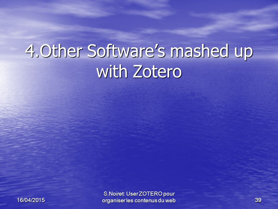 39 4.Other Software's mashed up with Zotero 16/04/2015 S.Noiret: User ZOTERO pour organiser les contenus du web39