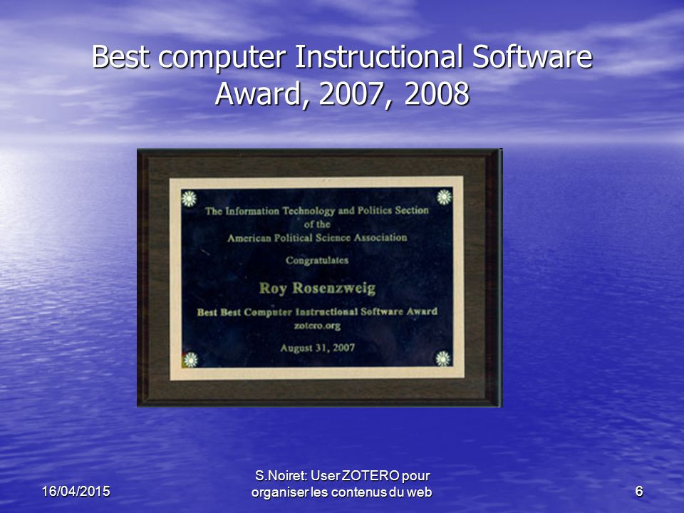 616/04/2015 S.Noiret: User ZOTERO pour organiser les contenus du web6 Best computer Instructional Software Award, 2007, 2008