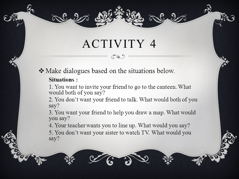 ACTIVITY 4  Make dialogues based on the situations below. Situations : 1. You want to invite your friend to go to the canteen. What would both of you
