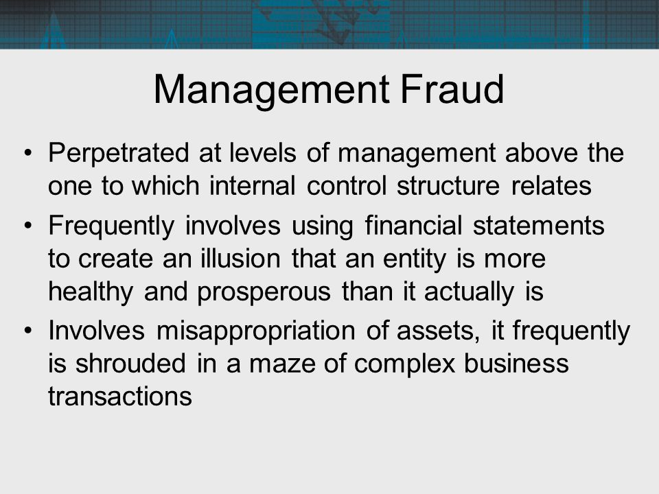 Management Fraud Perpetrated at levels of management above the one to which internal control structure relates Frequently involves using financial sta