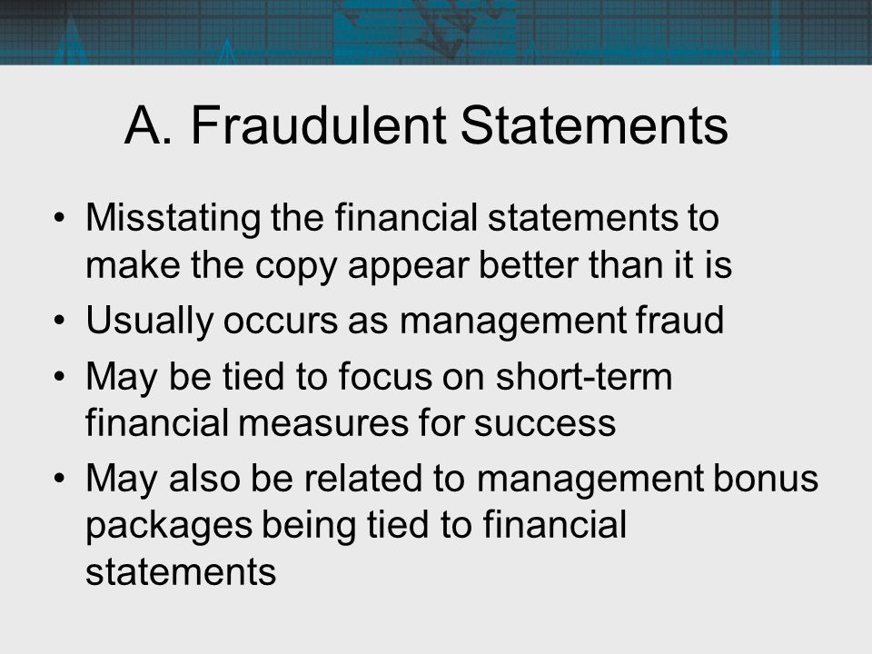 A. Fraudulent Statements Misstating the financial statements to make the copy appear better than it is Usually occurs as management fraud May be tied