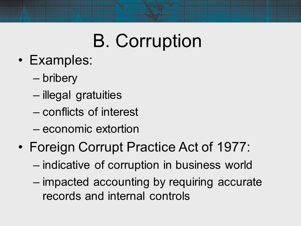 B. Corruption Examples: –bribery –illegal gratuities –conflicts of interest –economic extortion Foreign Corrupt Practice Act of 1977: –indicative of c