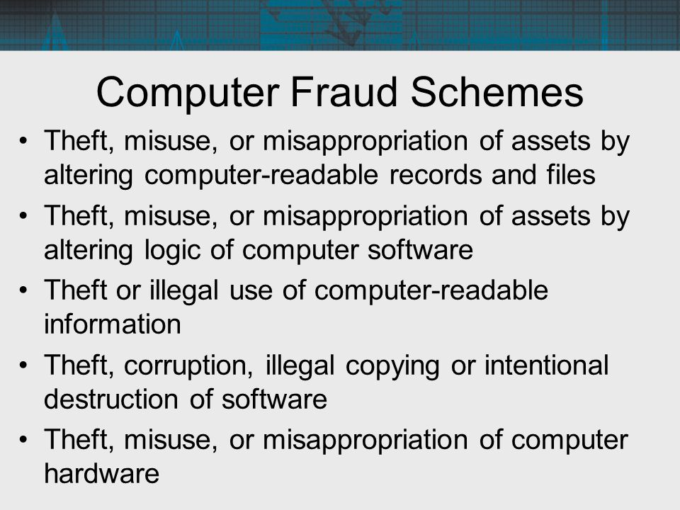 Computer Fraud Schemes Theft, misuse, or misappropriation of assets by altering computer-readable records and files Theft, misuse, or misappropriation