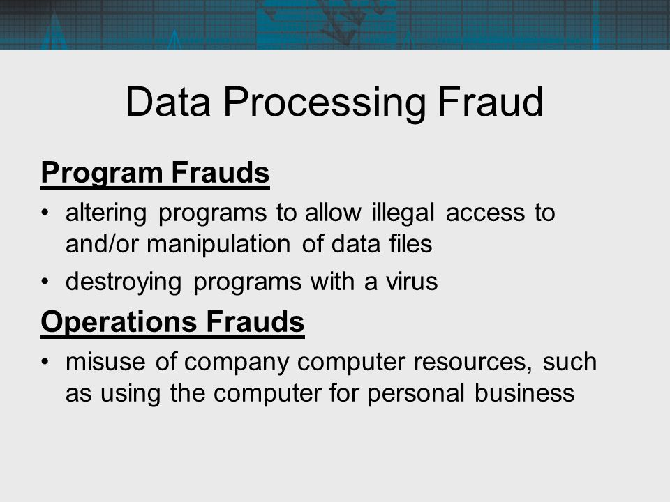Data Processing Fraud Program Frauds altering programs to allow illegal access to and/or manipulation of data files destroying programs with a virus O