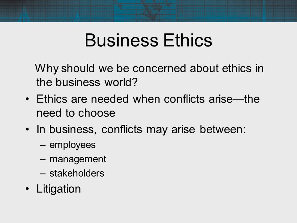 Business Ethics Why should we be concerned about ethics in the business world? Ethics are needed when conflicts arise—the need to choose In business,