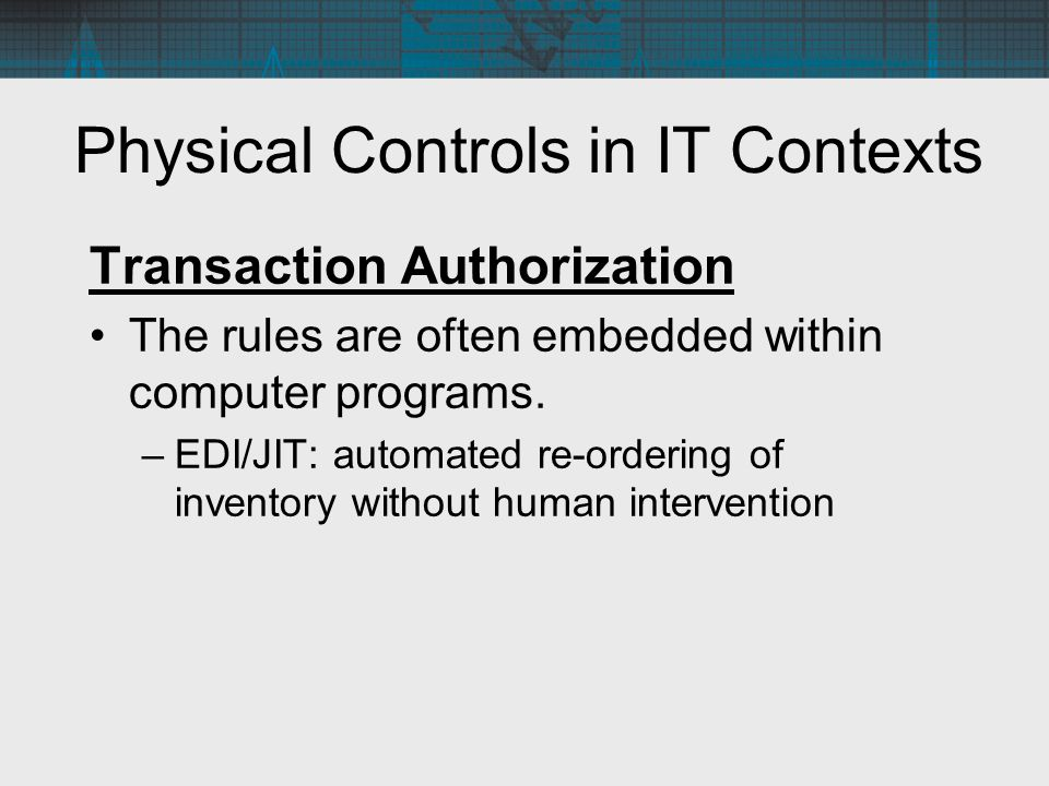 Physical Controls in IT Contexts Transaction Authorization The rules are often embedded within computer programs. –EDI/JIT: automated re-ordering of i