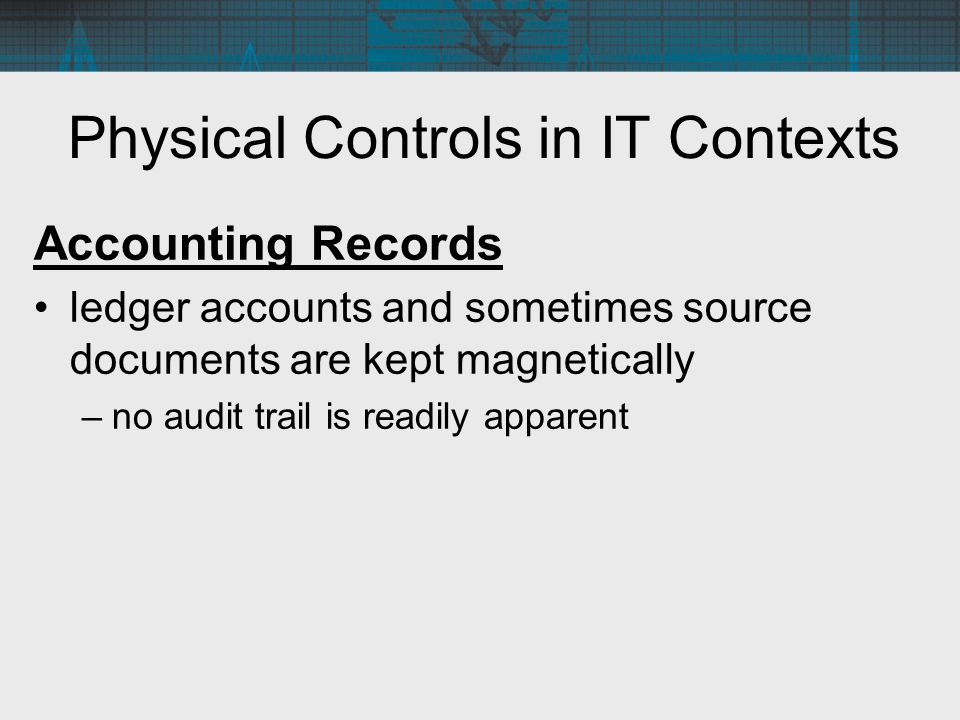 Accounting Records ledger accounts and sometimes source documents are kept magnetically –no audit trail is readily apparent Physical Controls in IT Co
