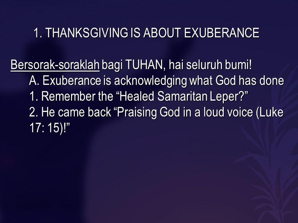 1. THANKSGIVING IS ABOUT EXUBERANCE Bersorak-soraklah bagi TUHAN, hai seluruh bumi.