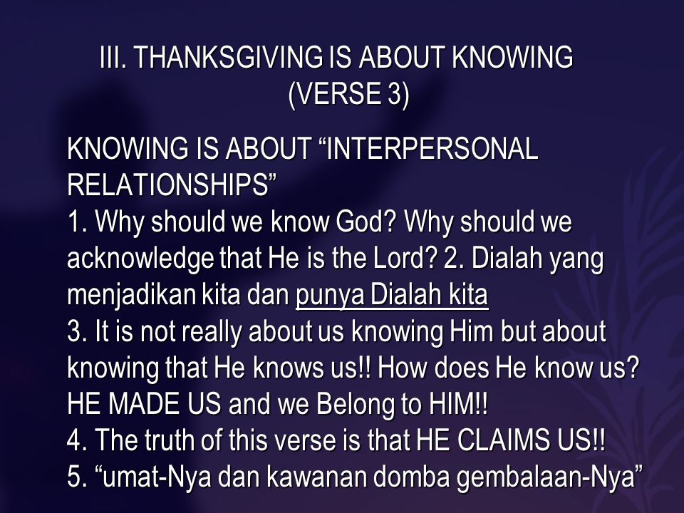"""III. THANKSGIVING IS ABOUT KNOWING (VERSE 3) KNOWING IS ABOUT """"INTERPERSONAL RELATIONSHIPS"""" 1. Why should we know God? Why should we acknowledge that"""
