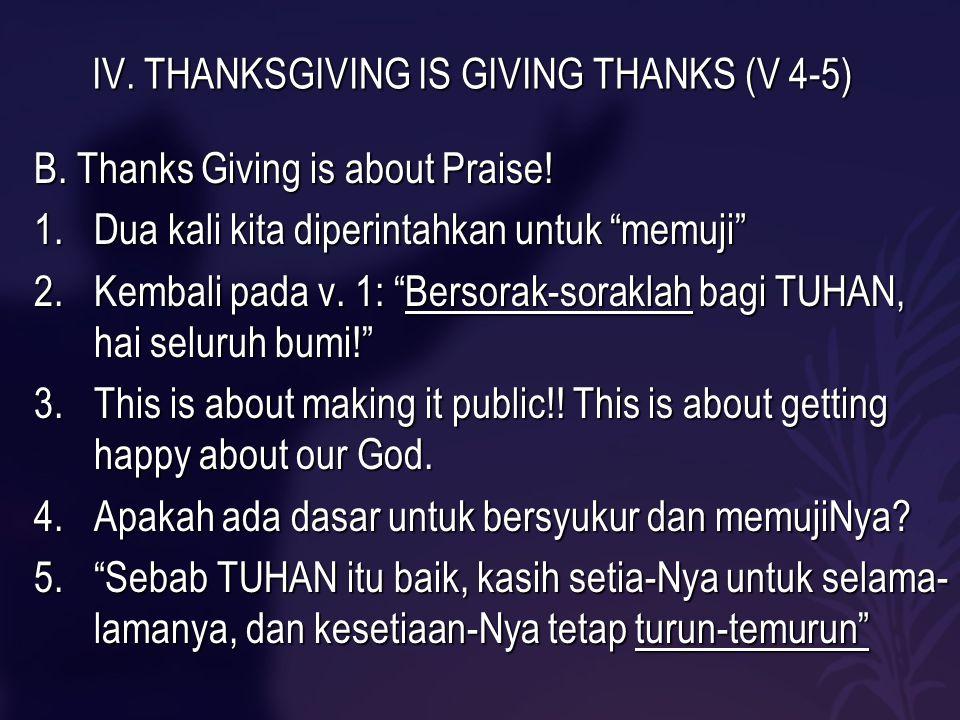 """IV. THANKSGIVING IS GIVING THANKS (V 4-5) B. Thanks Giving is about Praise! 1.Dua kali kita diperintahkan untuk """"memuji"""" 2.Kembali pada v. 1: """"Bersora"""