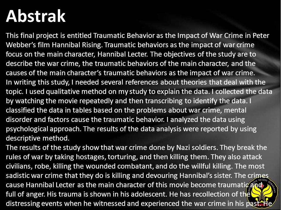 Abstrak This final project is entitled Traumatic Behavior as the Impact of War Crime in Peter Webber's film Hannibal Rising. Traumatic behaviors as th