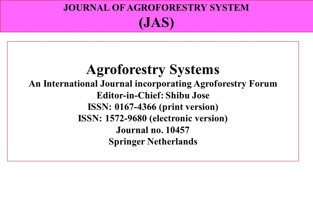 Agroforestry Systems An International Journal incorporating Agroforestry Forum Editor-in-Chief: Shibu Jose ISSN: 0167-4366 (print version) ISSN: 1572-9680 (electronic version) Journal no.