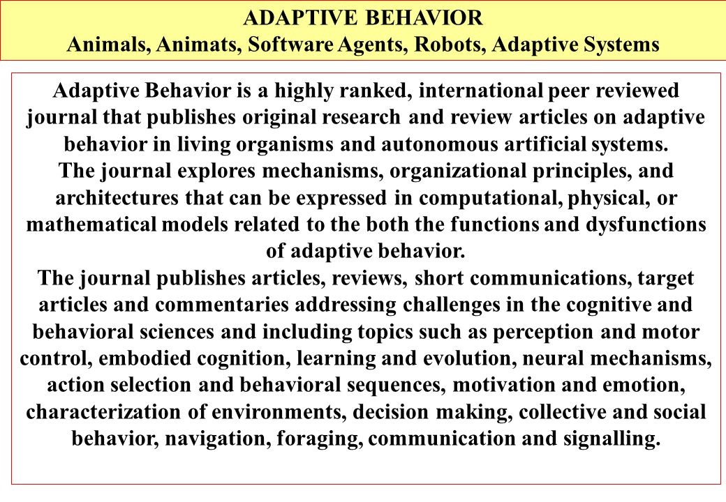 Adaptive Behavior is a highly ranked, international peer reviewed journal that publishes original research and review articles on adaptive behavior in living organisms and autonomous artificial systems.