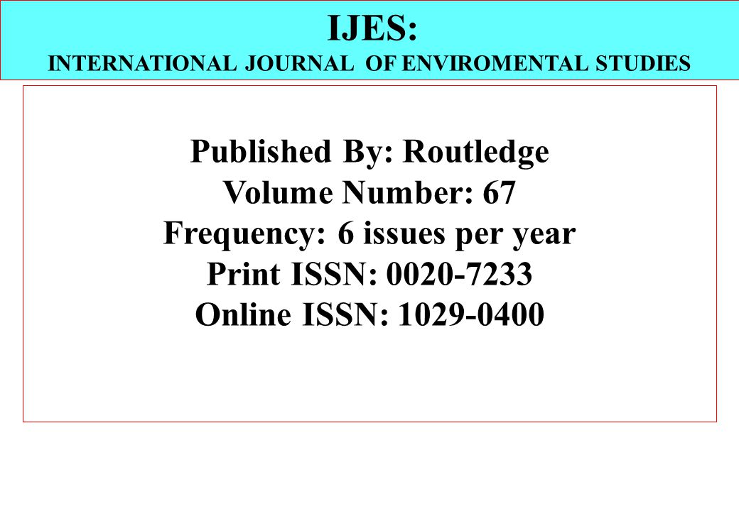 Published By: Routledge Volume Number: 67 Frequency: 6 issues per year Print ISSN: 0020-7233 Online ISSN: 1029-0400 IJES: INTERNATIONAL JOURNAL OF ENVIROMENTAL STUDIES