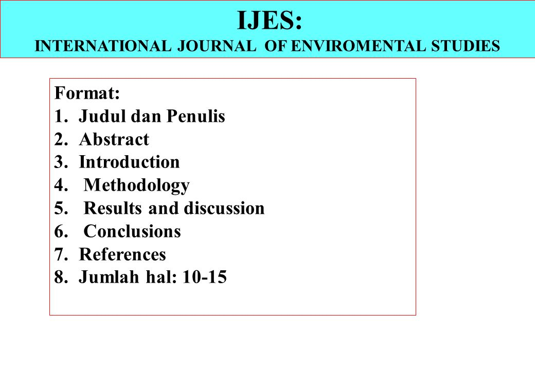 Format: 1.Judul dan Penulis 2.Abstract 3.Introduction 4. Methodology 5. Results and discussion 6. Conclusions 7.References 8.Jumlah hal: 10-15 IJES: I