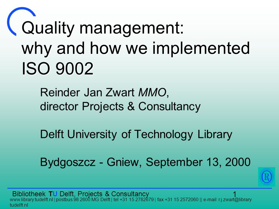 Bibliotheek TU Delft, Projects & Consultancy   | postbus MG Delft | tel | fax ||   tudelft.nl 1 Quality management: why and how we implemented ISO 9002 Reinder Jan Zwart MMO, director Projects & Consultancy Delft University of Technology Library Bydgoszcz - Gniew, September 13, 2000