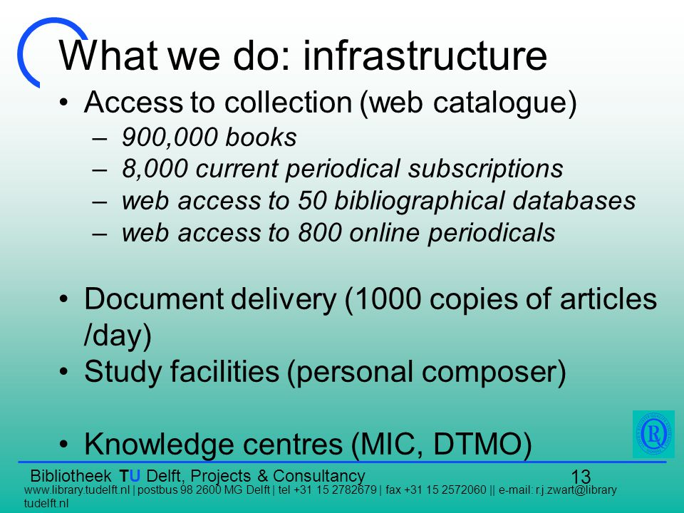 Bibliotheek TU Delft, Projects & Consultancy   | postbus MG Delft | tel | fax ||   tudelft.nl 13 What we do: infrastructure Access to collection (web catalogue) – 900,000 books – 8,000 current periodical subscriptions – web access to 50 bibliographical databases – web access to 800 online periodicals Document delivery (1000 copies of articles /day) Study facilities (personal composer) Knowledge centres (MIC, DTMO)