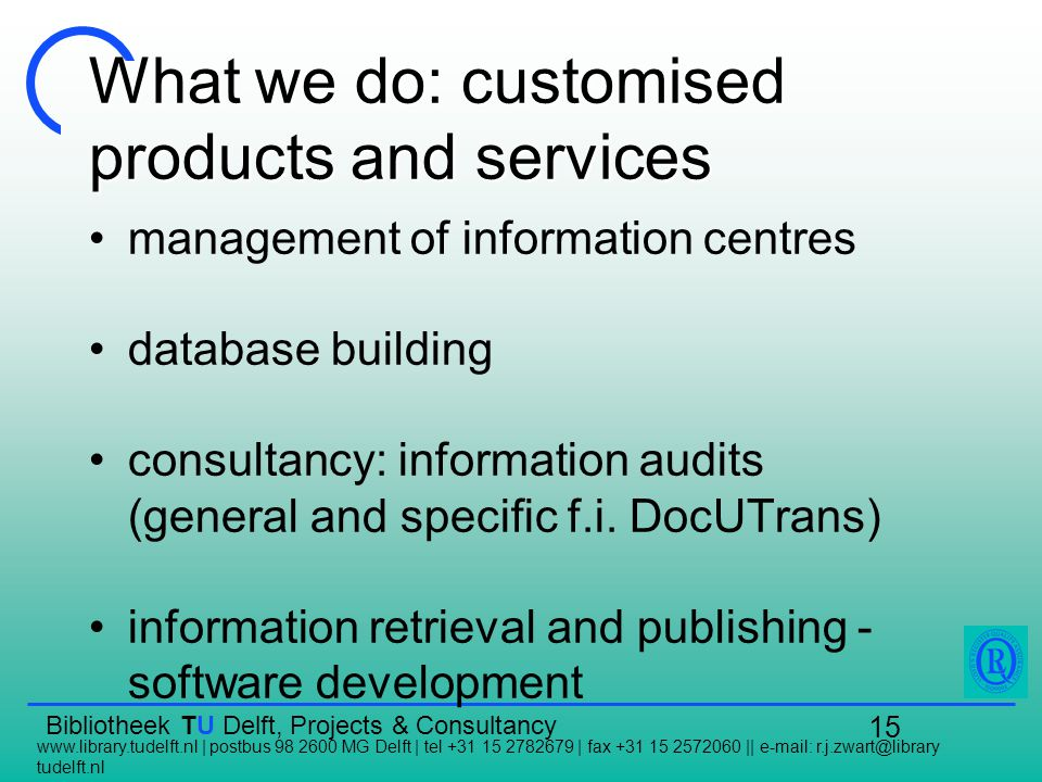 Bibliotheek TU Delft, Projects & Consultancy   | postbus MG Delft | tel | fax ||   tudelft.nl 15 What we do: customised products and services management of information centres database building consultancy: information audits (general and specific f.i.
