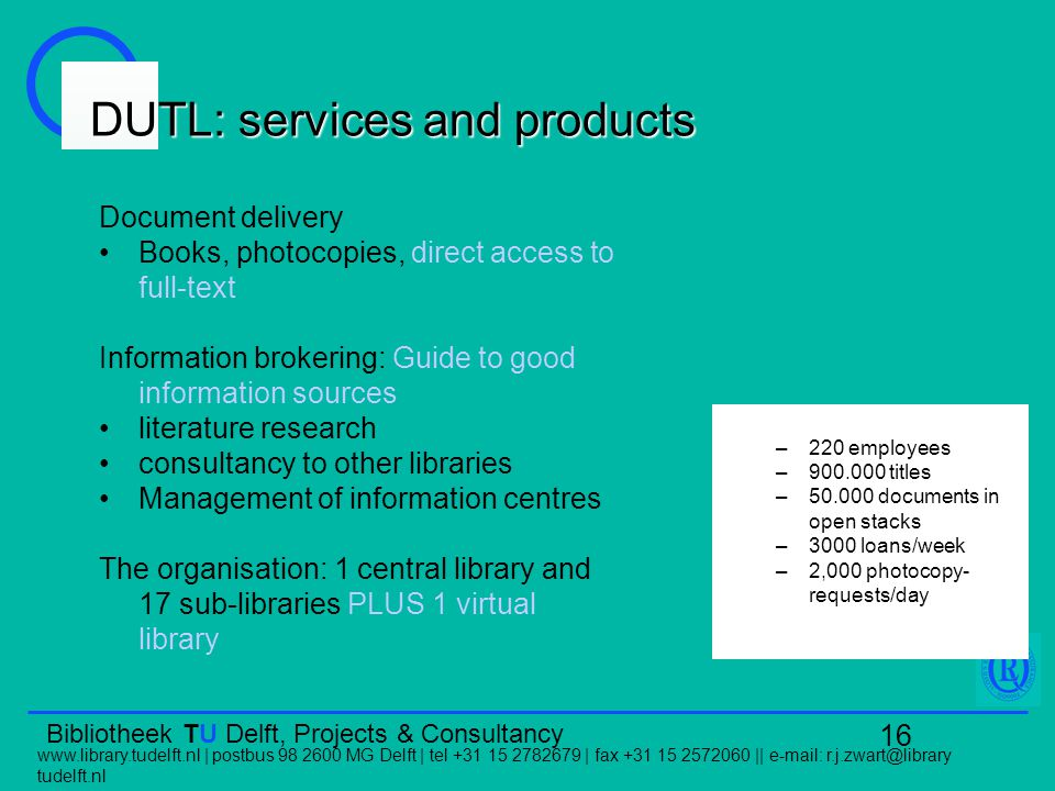 Bibliotheek TU Delft, Projects & Consultancy   | postbus MG Delft | tel | fax ||   tudelft.nl 16 DUTL: services and products Document delivery Books, photocopies, direct access to full-text Information brokering: Guide to good information sources literature research consultancy to other libraries Management of information centres The organisation: 1 central library and 17 sub-libraries PLUS 1 virtual library –220 employees – titles – documents in open stacks –3000 loans/week –2,000 photocopy- requests/day